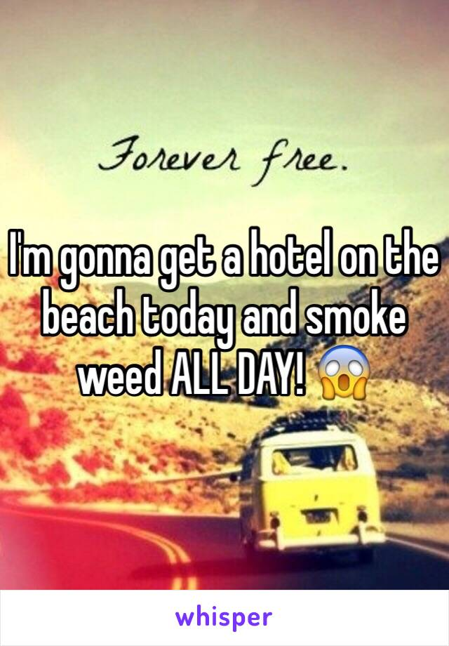 I'm gonna get a hotel on the beach today and smoke weed ALL DAY! 😱