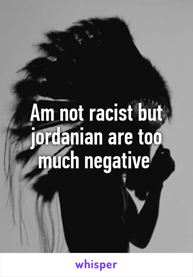 Am not racist but jordanian are too much negative