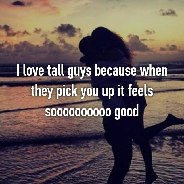 I love tall guys because when they pick you up it feels soooooooooo good