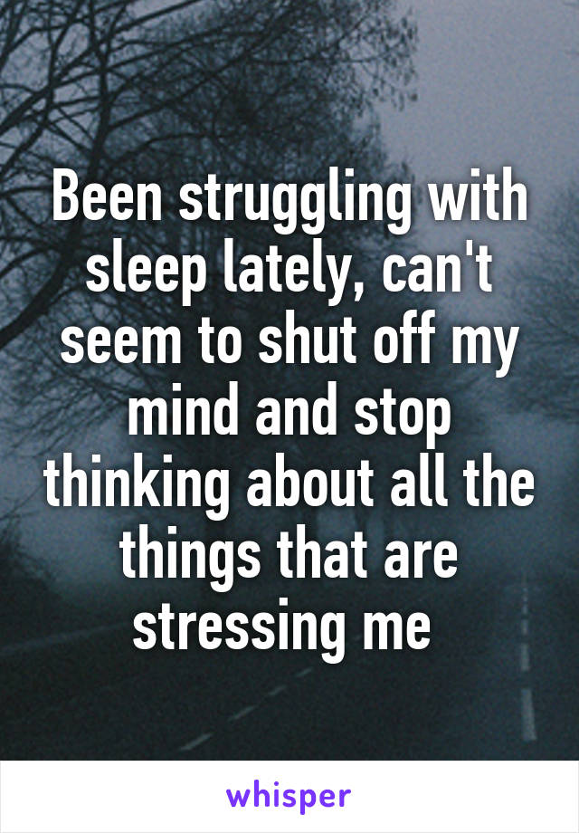 Been struggling with sleep lately, can't seem to shut off my mind and stop thinking about all the things that are stressing me