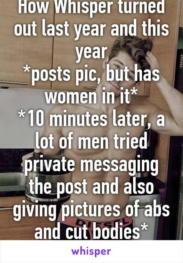How Whisper turned out last year and this year *posts pic, but has women in it* *10 minutes later, a lot of men tried private messaging the post and also giving pictures of abs and cut bodies* *WTF*