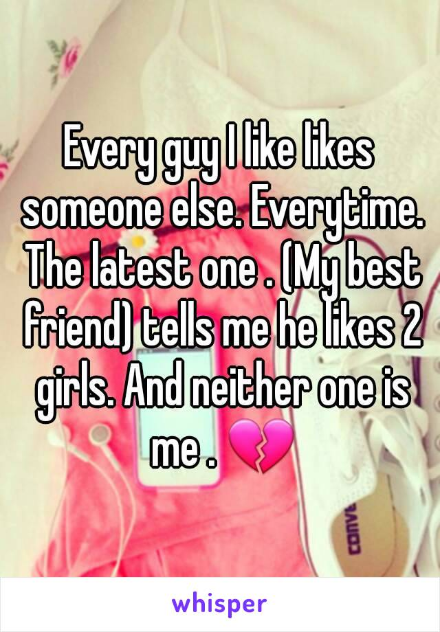 Every guy I like likes someone else. Everytime. The latest one . (My best friend) tells me he likes 2 girls. And neither one is me . 💔
