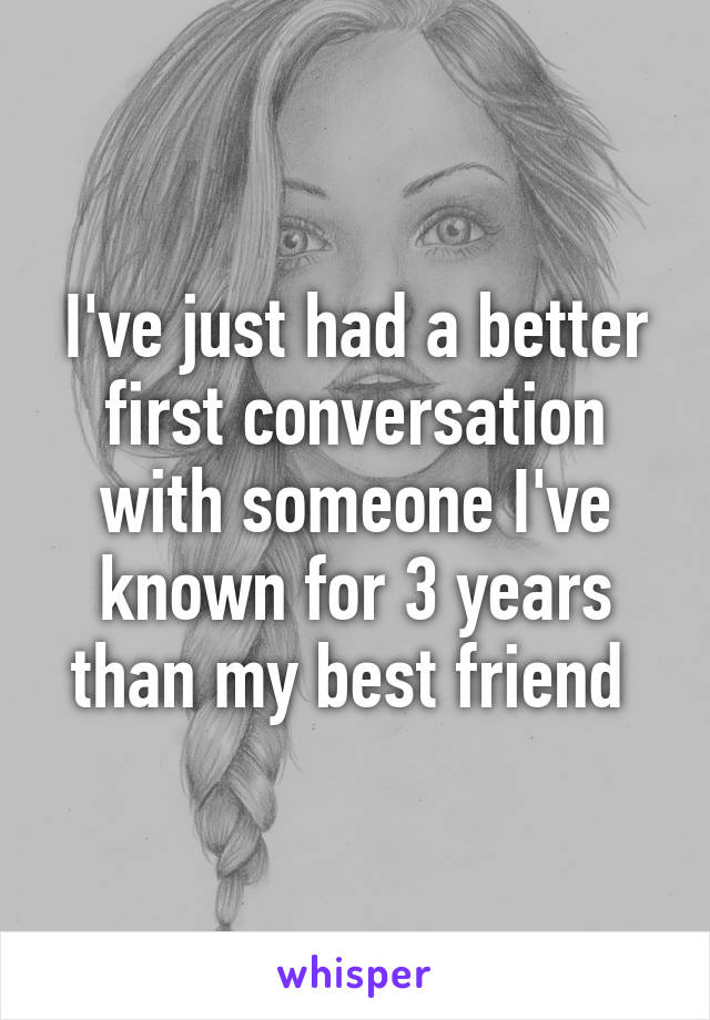 I've just had a better first conversation with someone I've known for 3 years than my best friend