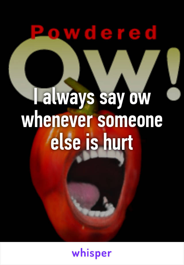 I always say ow whenever someone else is hurt