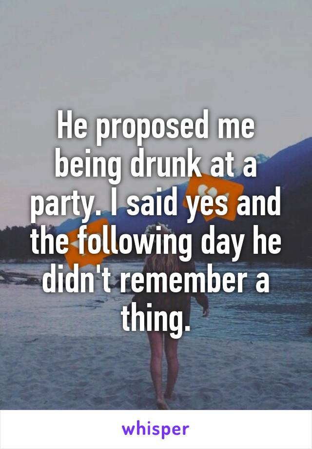 He proposed me being drunk at a party. I said yes and the following day he didn't remember a thing.