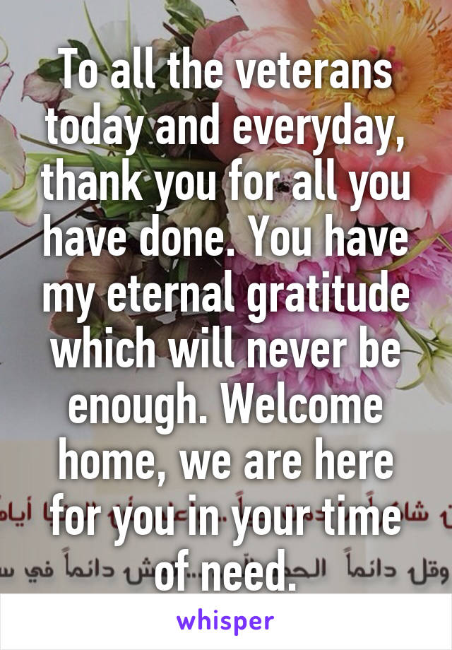 To all the veterans today and everyday, thank you for all you have done. You have my eternal gratitude which will never be enough. Welcome home, we are here for you in your time of need.