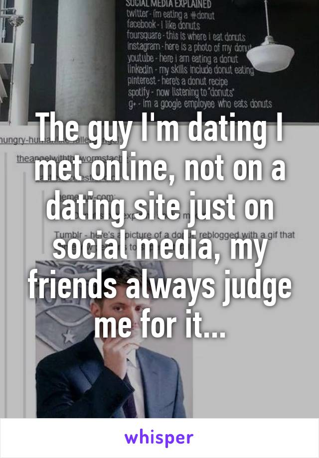 The guy I'm dating I met online, not on a dating site just on social media, my friends always judge me for it...