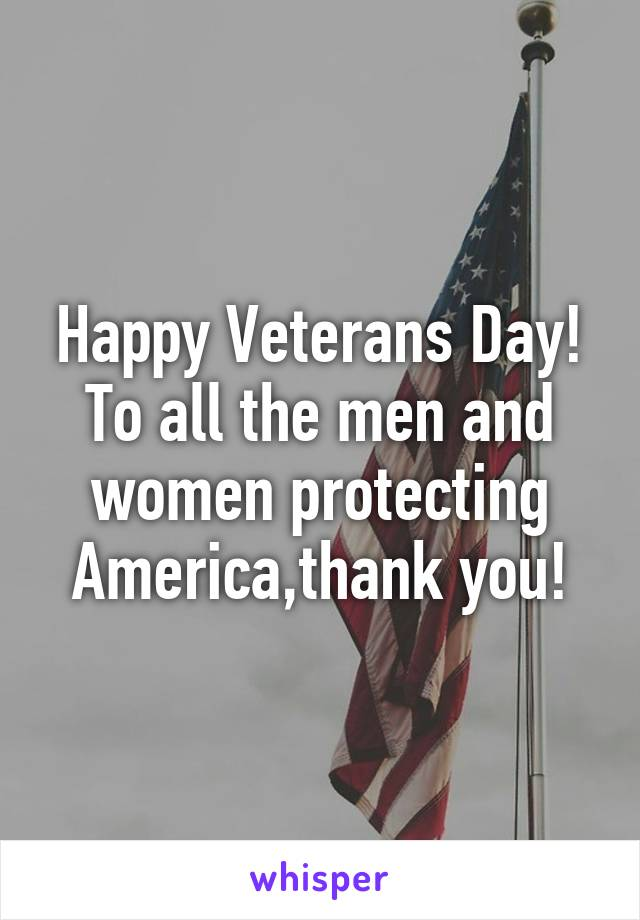 Happy Veterans Day! To all the men and women protecting America,thank you!