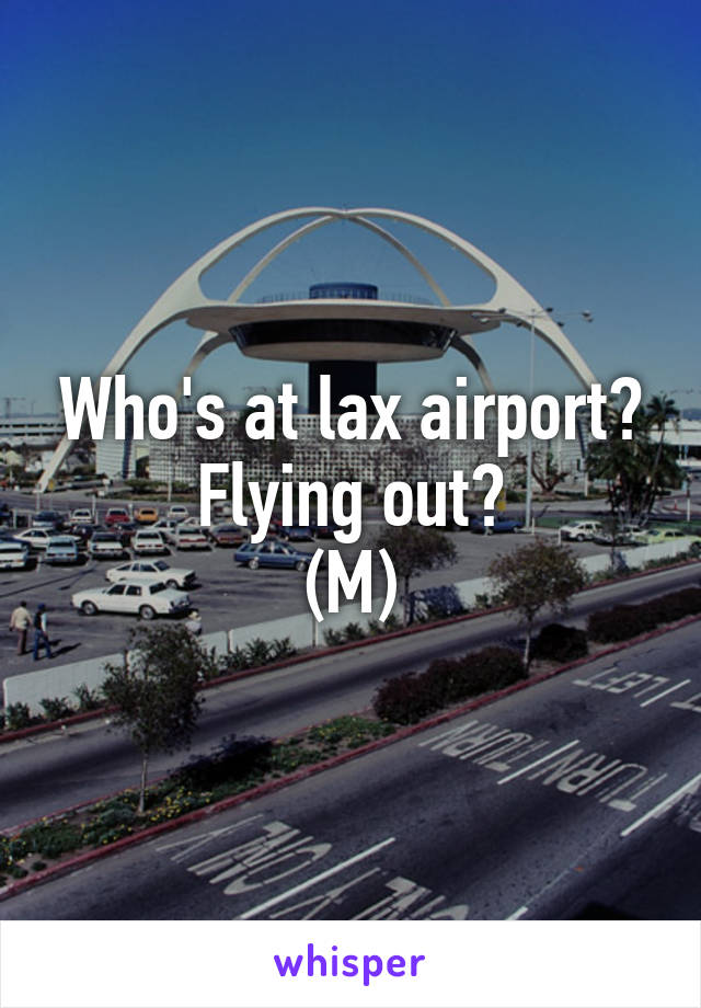 Who's at lax airport? Flying out? (M)