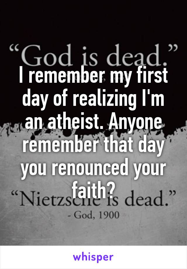 I remember my first day of realizing I'm an atheist. Anyone remember that day you renounced your faith?