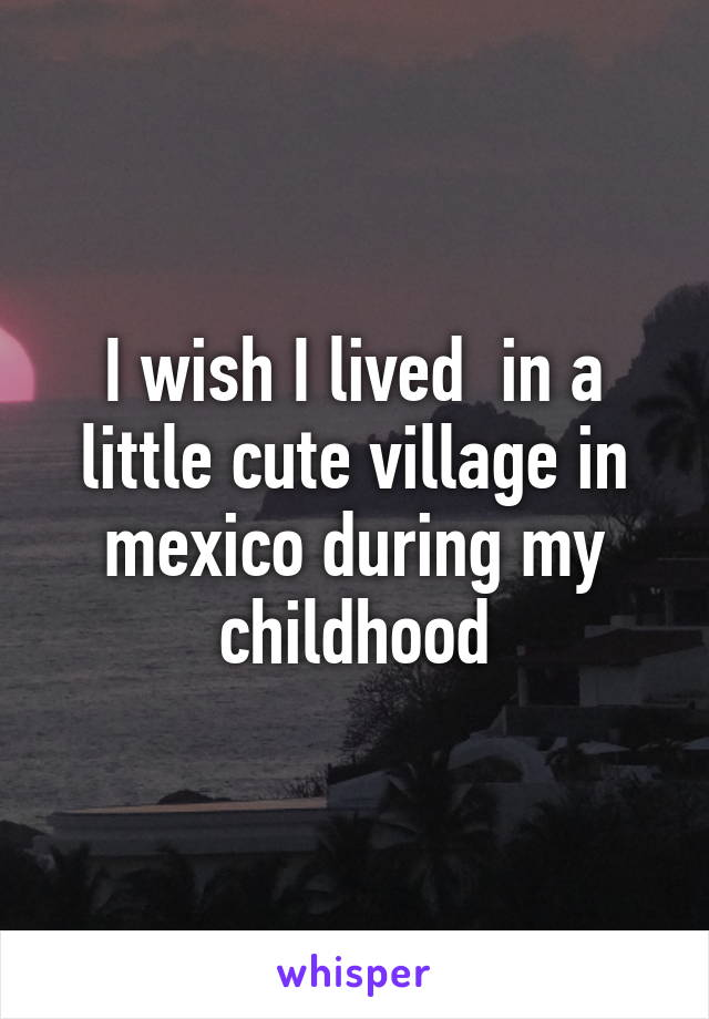 I wish I lived  in a little cute village in mexico during my childhood