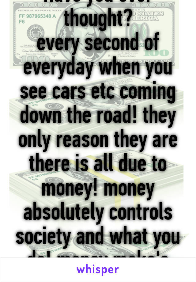Have you ever thought? every second of everyday when you see cars etc coming down the road! they only reason they are there is all due to money! money absolutely controls society and what you do! money make's the world go round!