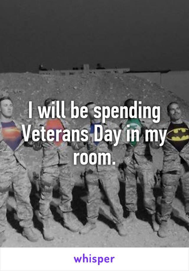 I will be spending Veterans Day in my room.