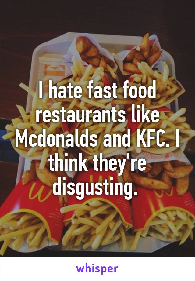 I hate fast food restaurants like Mcdonalds and KFC. I think they're disgusting.