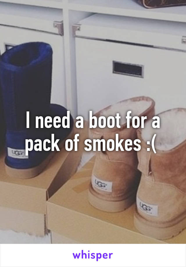 I need a boot for a pack of smokes :(