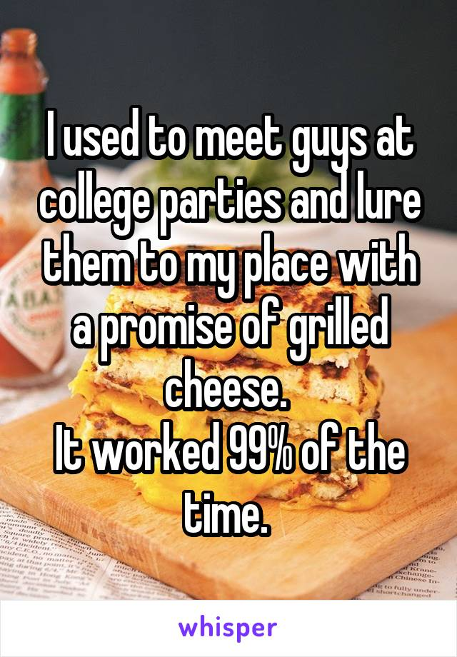 I used to meet guys at college parties and lure them to my place with a promise of grilled cheese.  It worked 99% of the time.