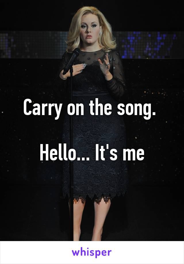 Carry on the song.   Hello... It's me