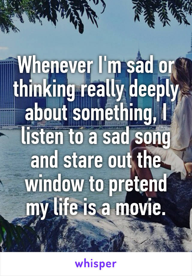 Whenever I'm sad or thinking really deeply about something, I listen to a sad song and stare out the window to pretend my life is a movie.