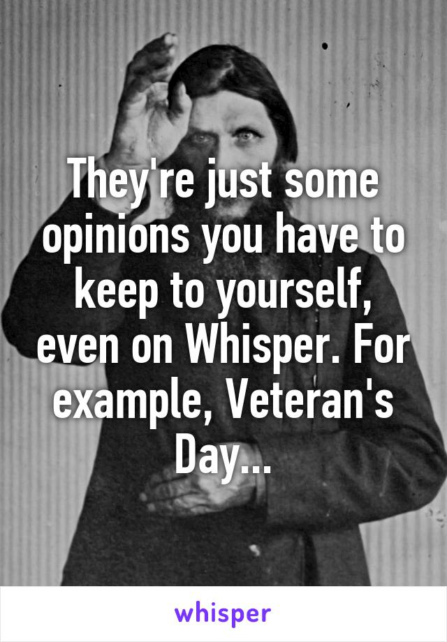 They're just some opinions you have to keep to yourself, even on Whisper. For example, Veteran's Day...