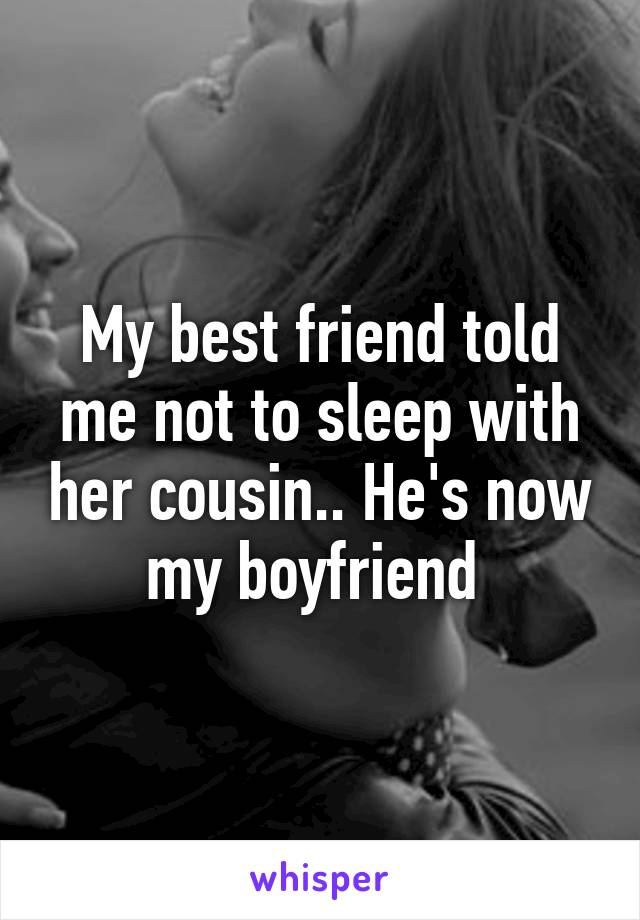 My best friend told me not to sleep with her cousin.. He's now my boyfriend