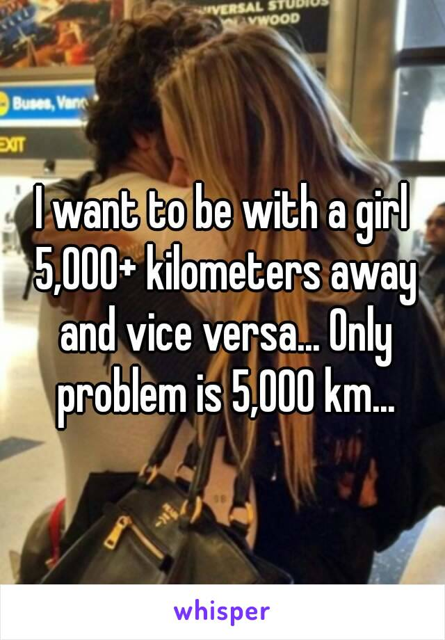 I want to be with a girl 5,000+ kilometers away and vice versa... Only problem is 5,000 km...