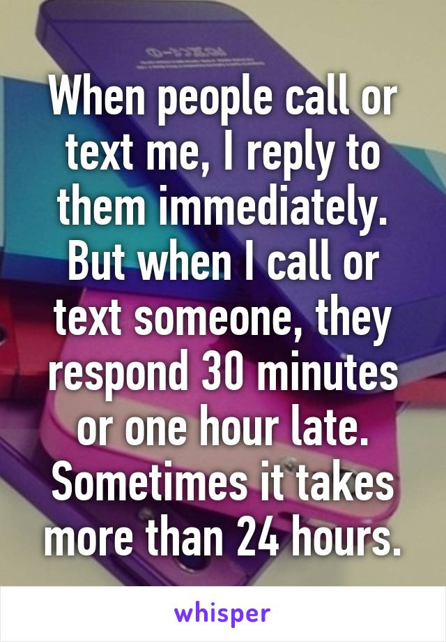 When people call or text me, I reply to them immediately. But when I call or text someone, they respond 30 minutes or one hour late. Sometimes it takes more than 24 hours.