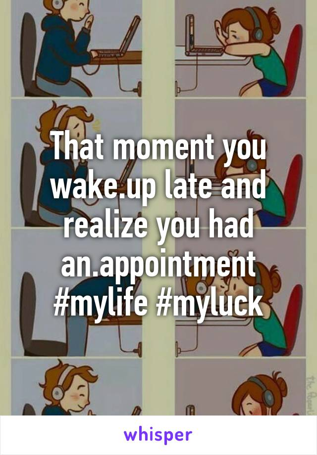 That moment you wake.up late and realize you had an.appointment #mylife #myluck