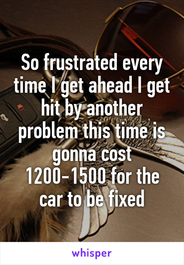So frustrated every time I get ahead I get hit by another problem this time is gonna cost 1200-1500 for the car to be fixed