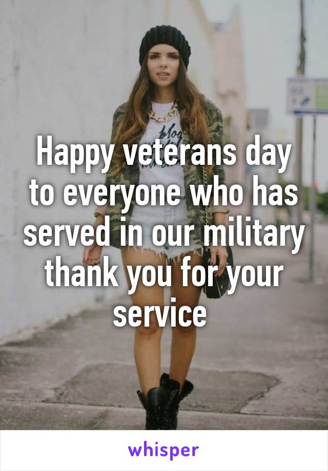 Happy veterans day to everyone who has served in our military thank you for your service