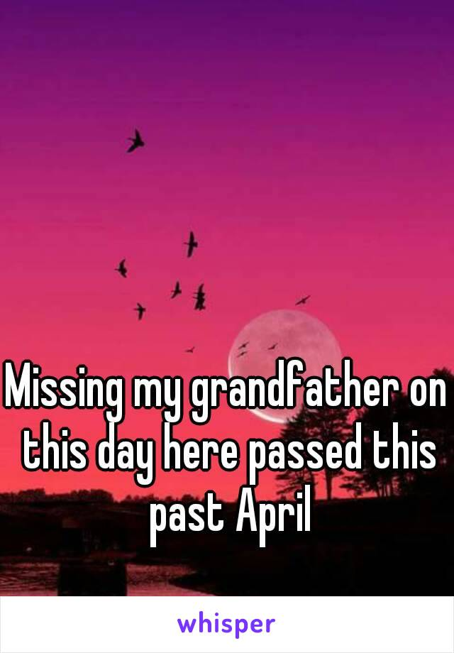 Missing my grandfather on this day here passed this past April