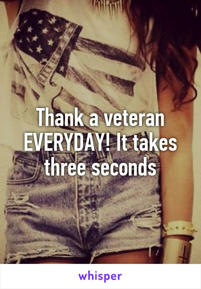 Thank a veteran EVERYDAY! It takes three seconds