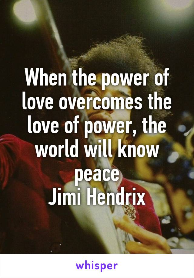 When the power of love overcomes the love of power, the world will know peace Jimi Hendrix