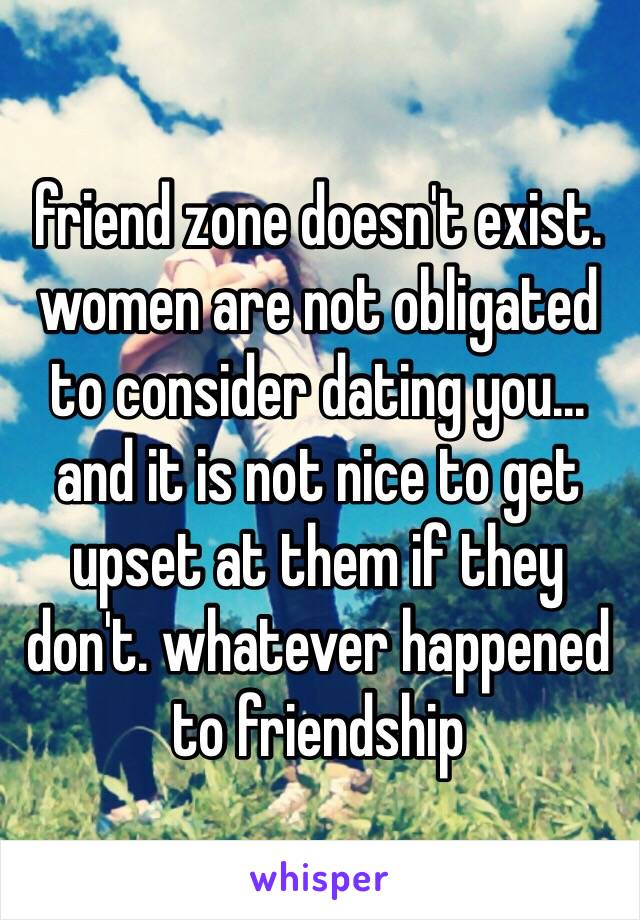 friend zone doesn't exist. women are not obligated to consider dating you... and it is not nice to get upset at them if they don't. whatever happened to friendship