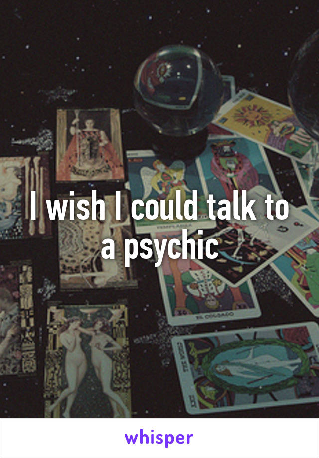 I wish I could talk to a psychic