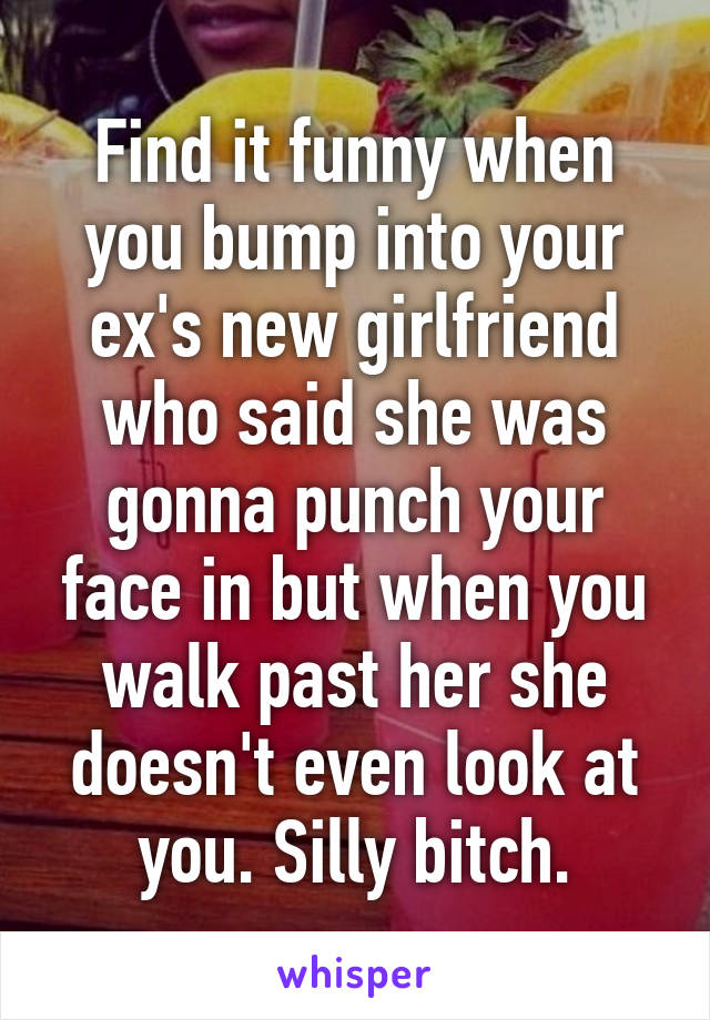 Find it funny when you bump into your ex's new girlfriend who said she was gonna punch your face in but when you walk past her she doesn't even look at you. Silly bitch.
