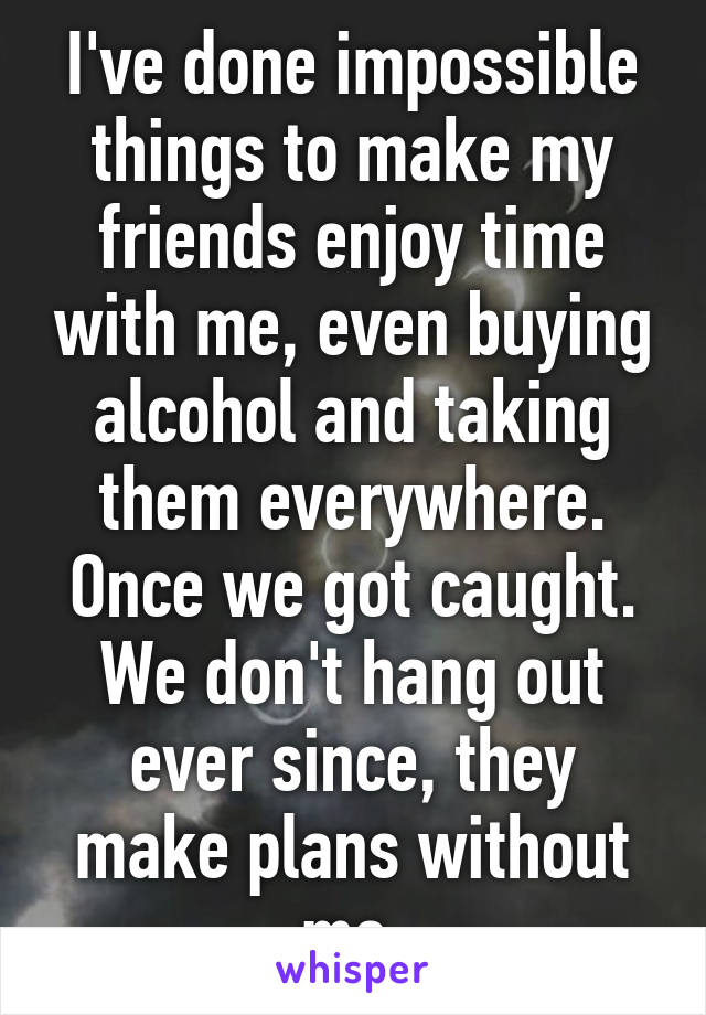 I've done impossible things to make my friends enjoy time with me, even buying alcohol and taking them everywhere. Once we got caught. We don't hang out ever since, they make plans without me.