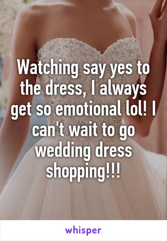 Watching say yes to the dress, I always get so emotional lol! I can't wait to go wedding dress shopping!!!
