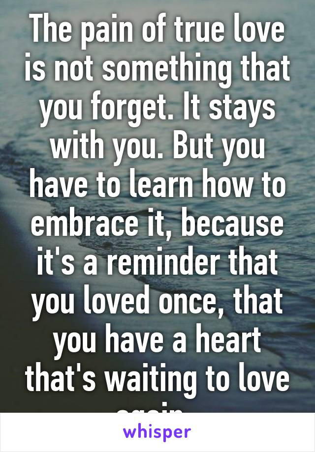 The pain of true love is not something that you forget. It stays with you. But you have to learn how to embrace it, because it's a reminder that you loved once, that you have a heart that's waiting to love again.