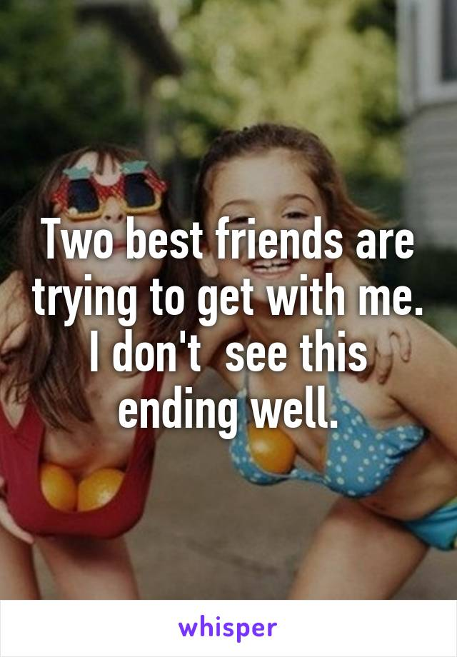 Two best friends are trying to get with me. I don't  see this ending well.
