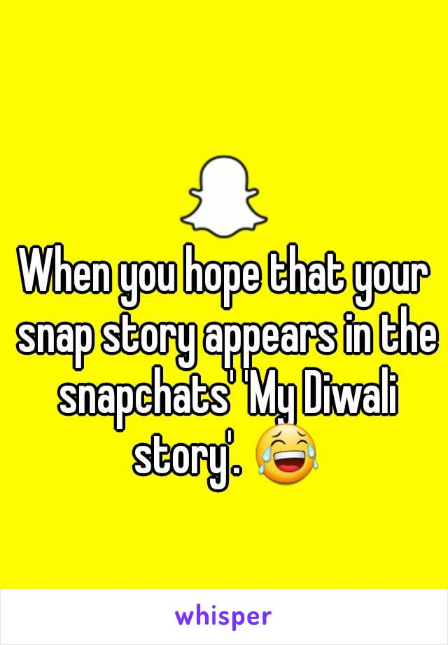 When you hope that your snap story appears in the snapchats' 'My Diwali story'. 😂