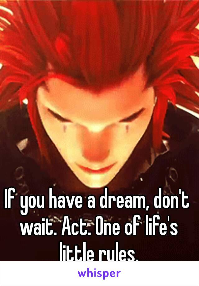 If you have a dream, don't wait. Act. One of life's little rules.