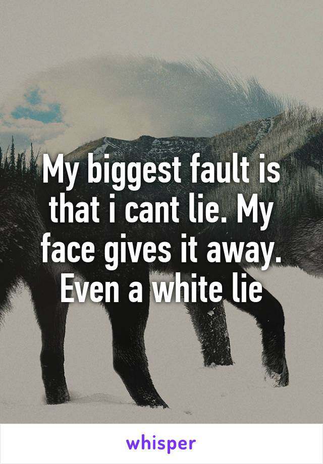 My biggest fault is that i cant lie. My face gives it away. Even a white lie