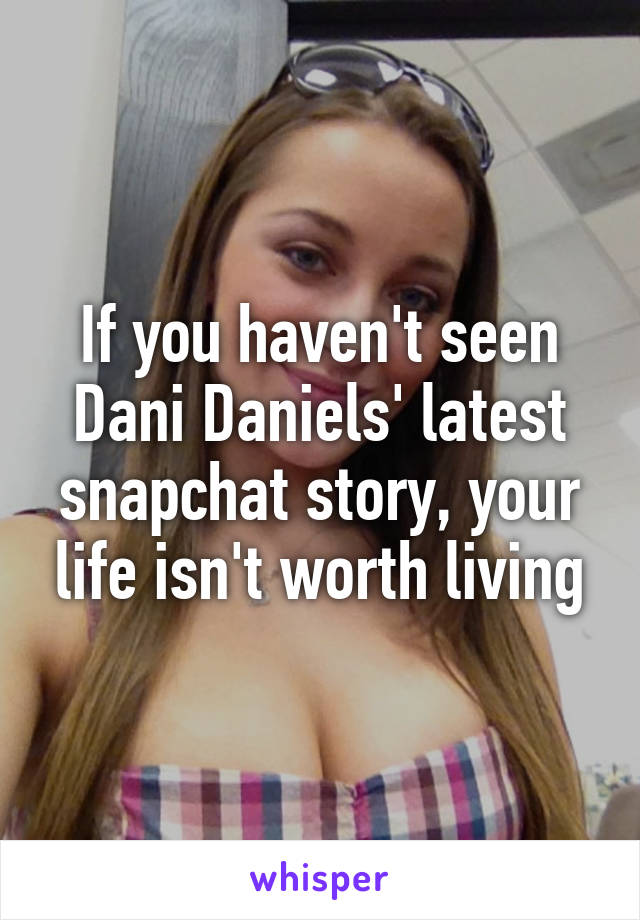 If You Havent Seen Dani Daniels Latest Snapchat Story Your Life Isnt Worth Living