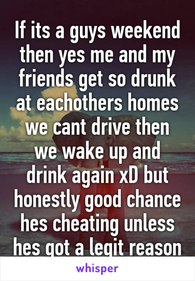 If its a guys weekend then yes me and my friends get so drunk at eachothers homes we cant drive then we wake up and drink again xD but honestly good chance hes cheating unless hes got a legit reason