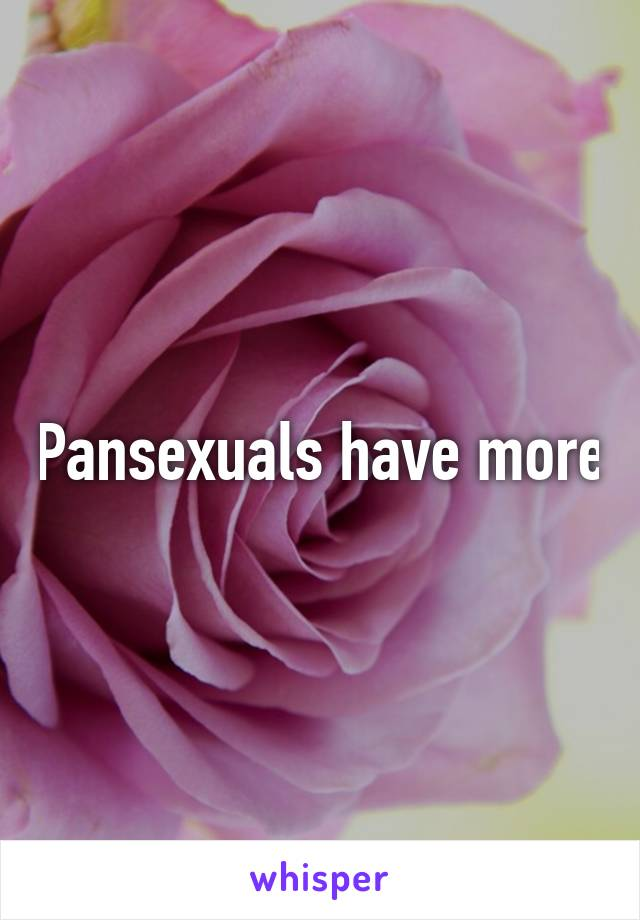Pansexuals have more