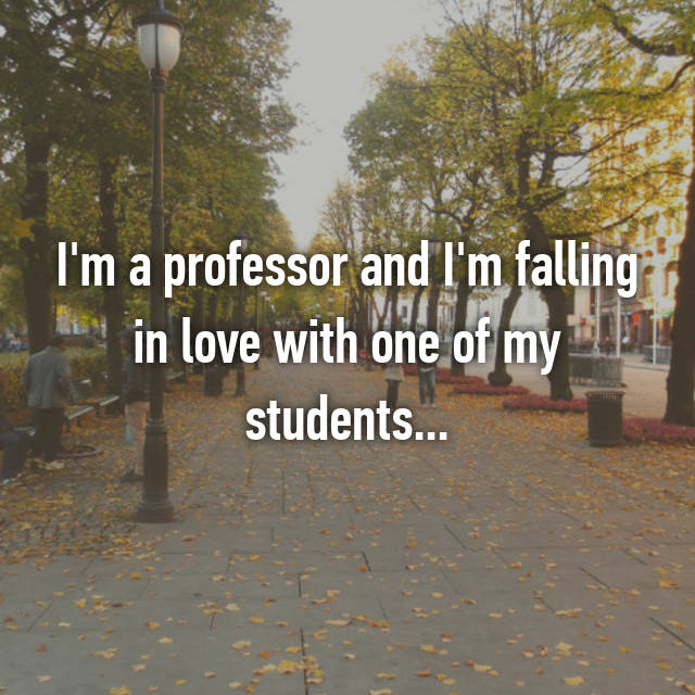 I'm a professor and I'm falling in love with one of my students...