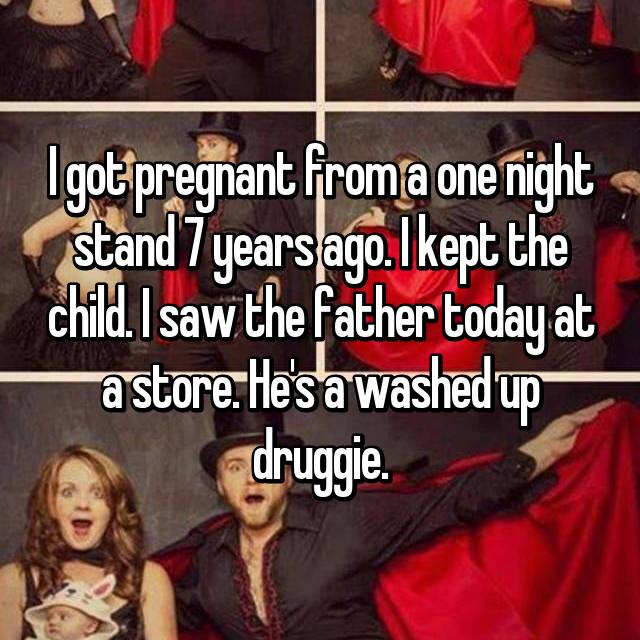 I got pregnant from a one night stand 7 years ago. I kept the child. I saw the father today at a store. He's a washed up druggie.