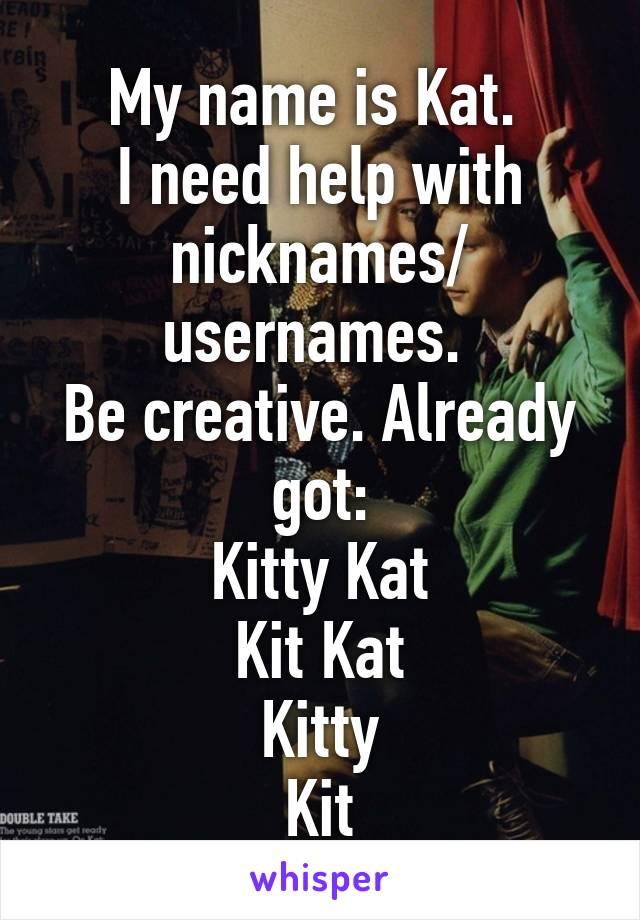 My name is Kat  I need help with nicknames/ usernames  Be