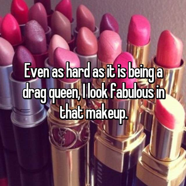 Even as hard as it is being a drag queen, I look fabulous in that makeup.