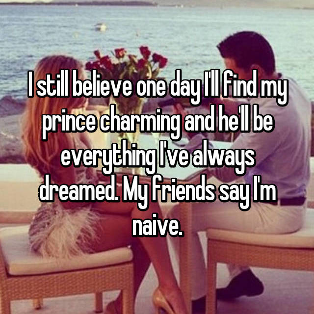 I still believe one day I'll find my prince charming and he'll be everything I've always dreamed. My friends say I'm naive.